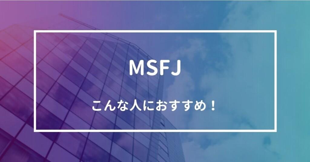 MSFJはこんな人におすすめ!